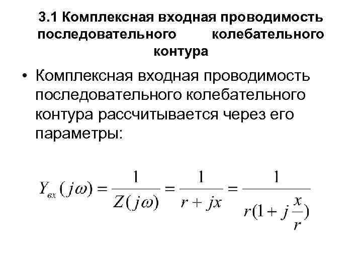 3. 1 Комплексная входная проводимость последовательного колебательного контура • Комплексная входная проводимость последовательного колебательного