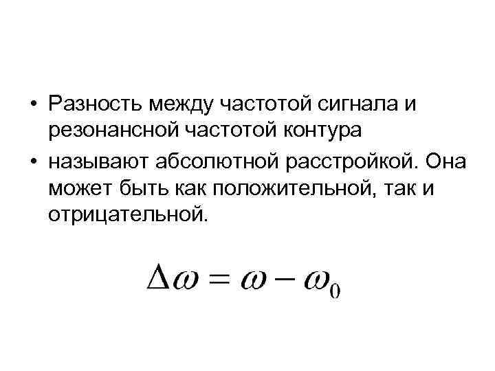 • Разность между частотой сигнала и резонансной частотой контура • называют абсолютной расстройкой.
