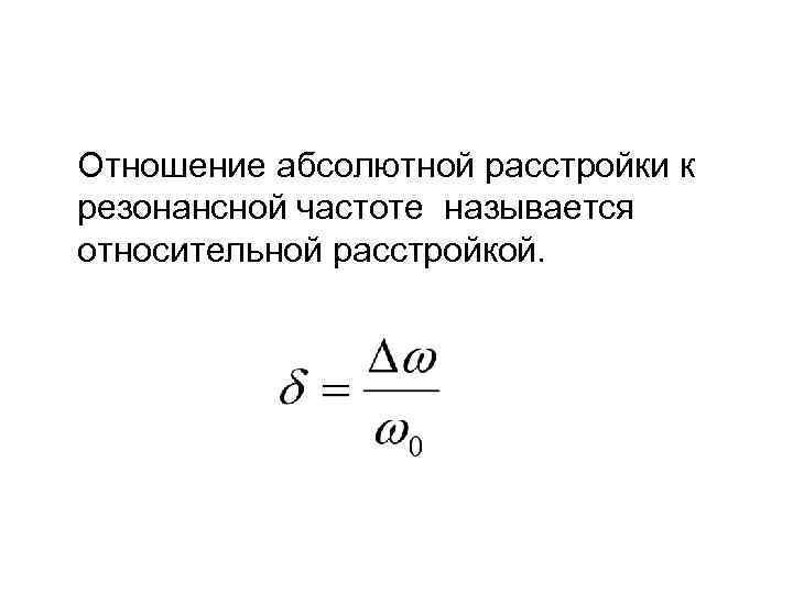 Отношение абсолютной расстройки к резонансной частоте называется относительной расстройкой.