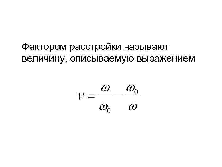 Фактором расстройки называют величину, описываемую выражением