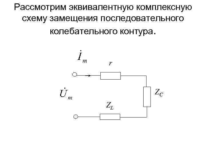 Рассмотрим эквивалентную комплексную схему замещения последовательного колебательного контура. r ZC ZL