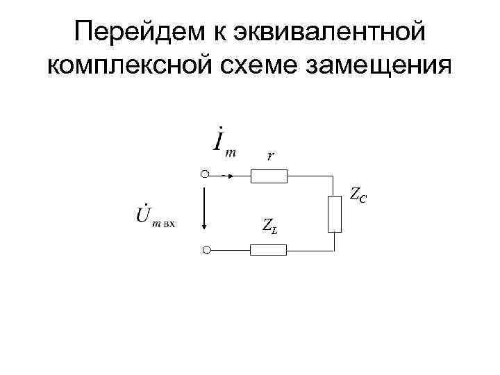 Перейдем к эквивалентной комплексной схеме замещения r ZC ZL