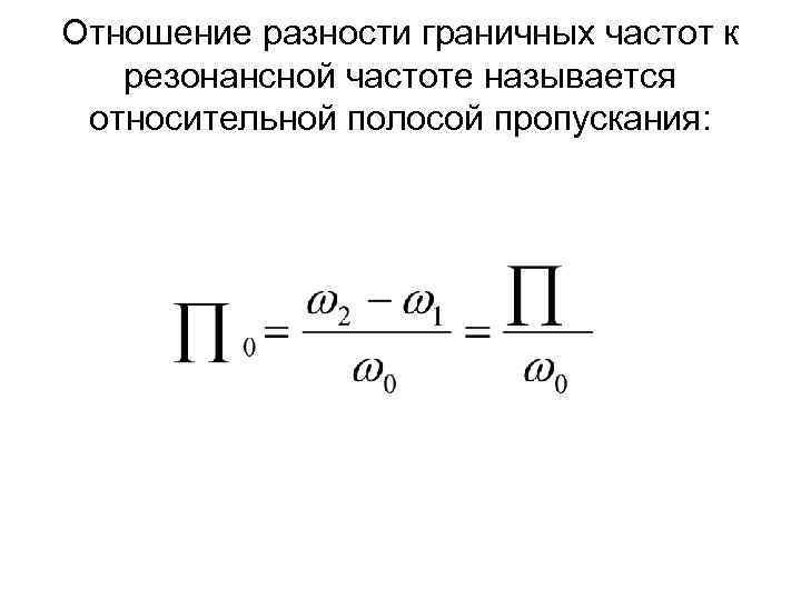 Отношение разности граничных частот к резонансной частоте называется относительной полосой пропускания: