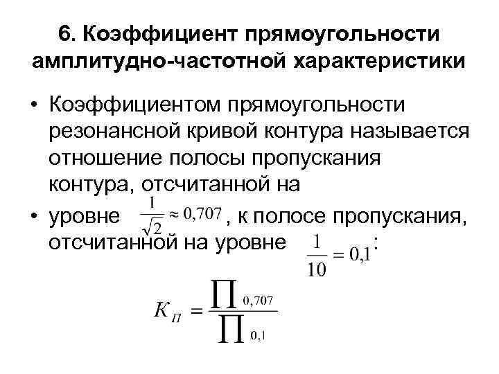 6. Коэффициент прямоугольности амплитудно-частотной характеристики • Коэффициентом прямоугольности резонансной кривой контура называется отношение полосы