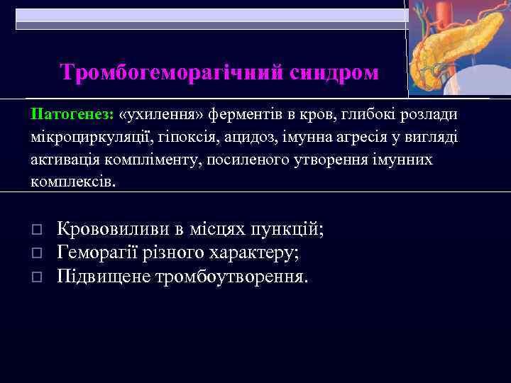 Тромбогеморагічний синдром Патогенез: «ухилення» ферментів в кров, глибокі розлади мікроциркуляції, гіпоксія, ацидоз, імунна агресія