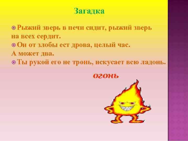 Загадка Рыжий зверь в печи сидит, рыжий зверь на всех сердит. Он от злобы