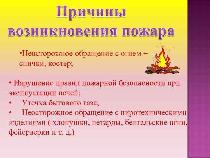 • Неосторожное обращение с огнем – спички, костер; • Нарушение правил пожарной безопасности