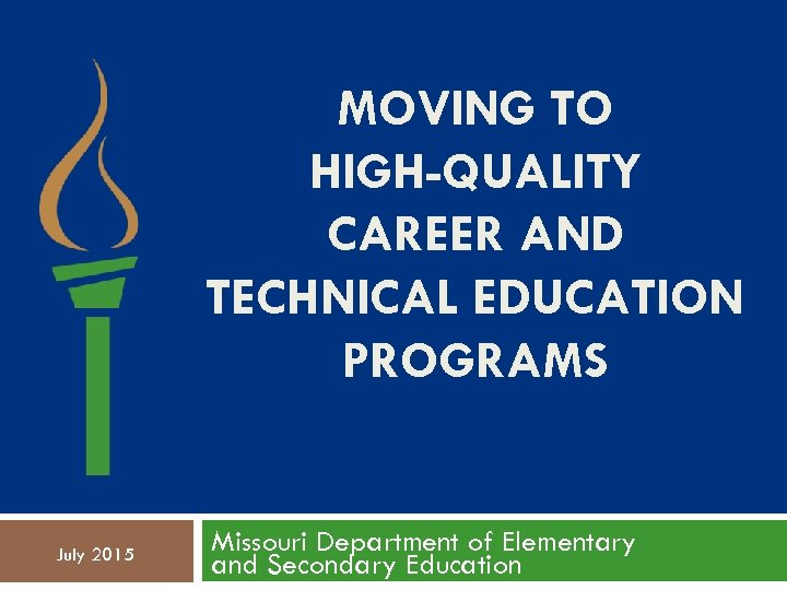 MOVING TO HIGH-QUALITY CAREER AND TECHNICAL EDUCATION PROGRAMS July 2015 Missouri Department of Elementary