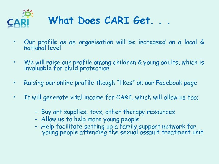 What Does CARI Get. . . • Our profile as an organisation will be