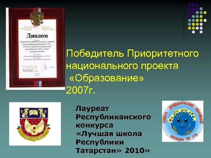 Победитель Приоритетного национального проекта «Образование» 2007 г. Лауреат Республиканского конкурса «Лучшая школа Республики Татарстан»