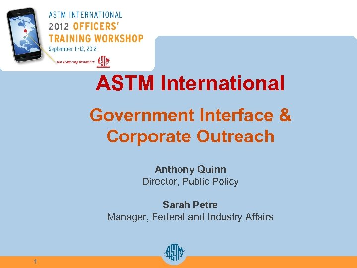ASTM International Government Interface & Corporate Outreach Anthony Quinn Director, Public Policy Sarah Petre