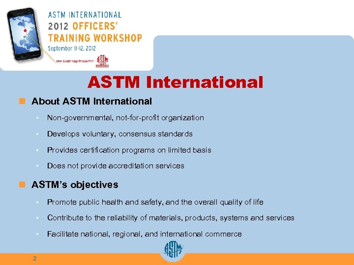 ASTM International n About ASTM International • Non-governmental, not-for-profit organization • Develops voluntary, consensus