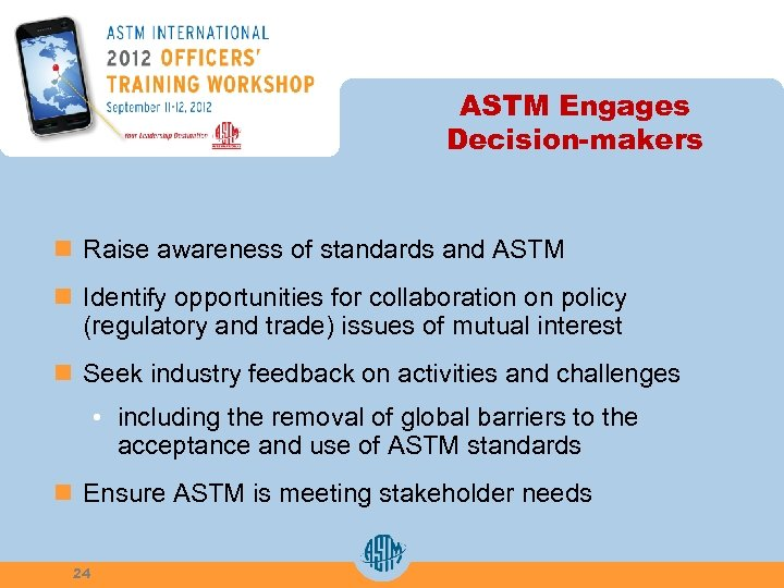 ASTM Engages Decision-makers n Raise awareness of standards and ASTM n Identify opportunities for