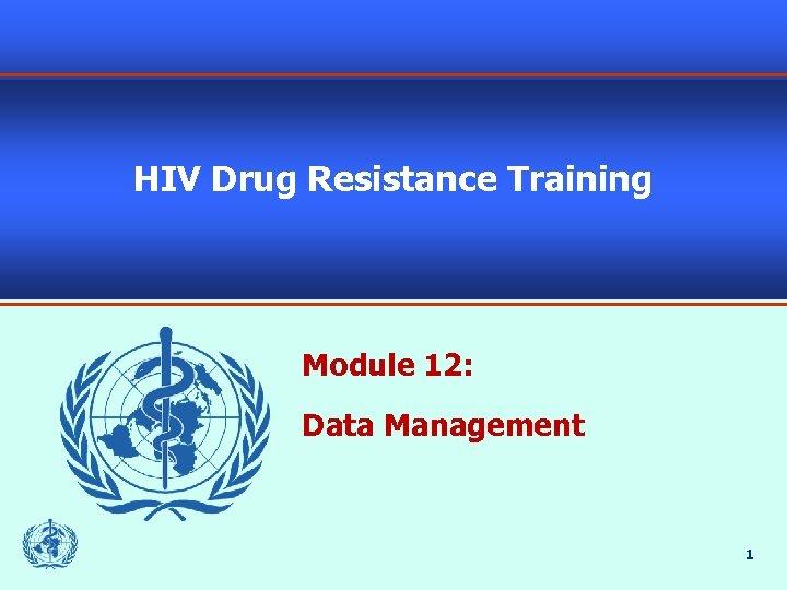 HIV Drug Resistance Training Module 12: Data Management 1