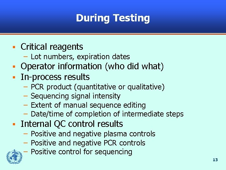 During Testing § Critical reagents – Lot numbers, expiration dates § § Operator information