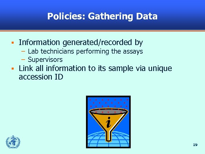Policies: Gathering Data § Information generated/recorded by – Lab technicians performing the assays –