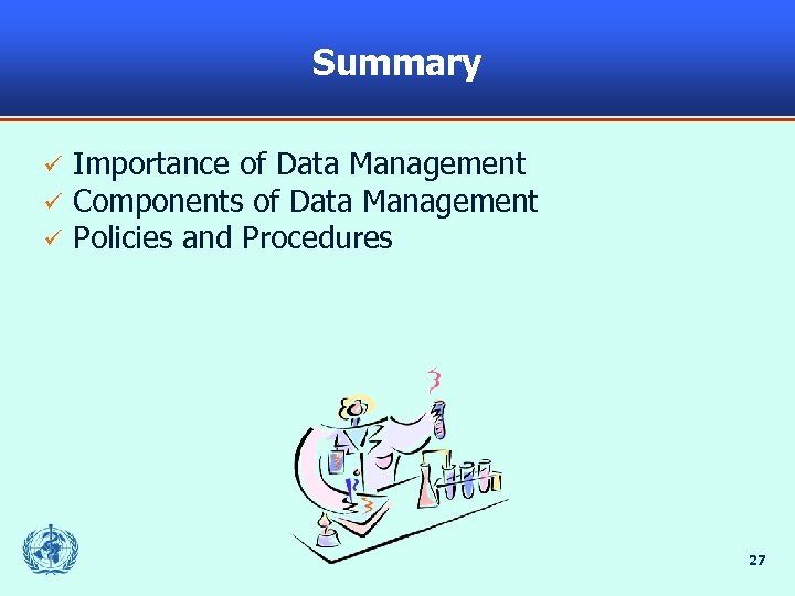 Summary ü ü ü Importance of Data Management Components of Data Management Policies and