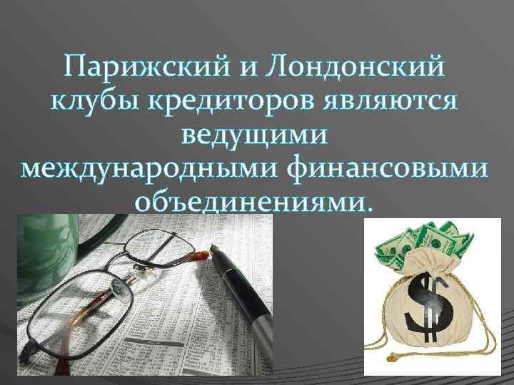 Парижский и Лондонский клубы кредиторов являются ведущими международными финансовыми объединениями.