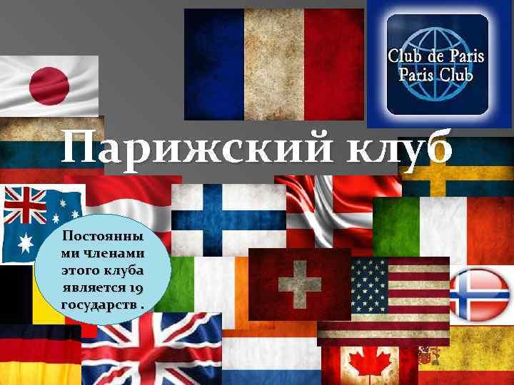 Парижский клуб Постоянны ми членами этого клуба является 19 государств.