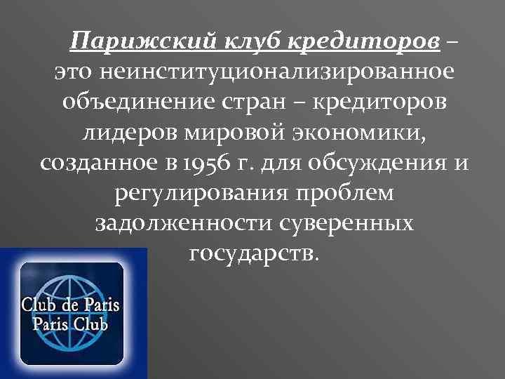 Парижский клуб кредиторов – это неинституционализированное объединение стран – кредиторов лидеров мировой экономики, созданное