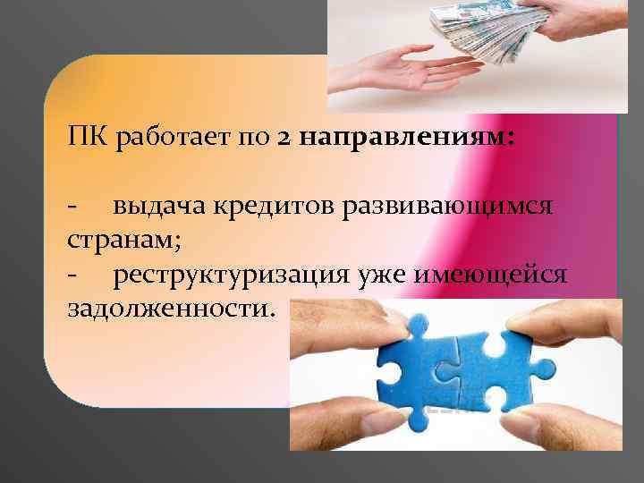 ПК работает по 2 направлениям: - выдача кредитов развивающимся странам; - реструктуризация уже имеющейся