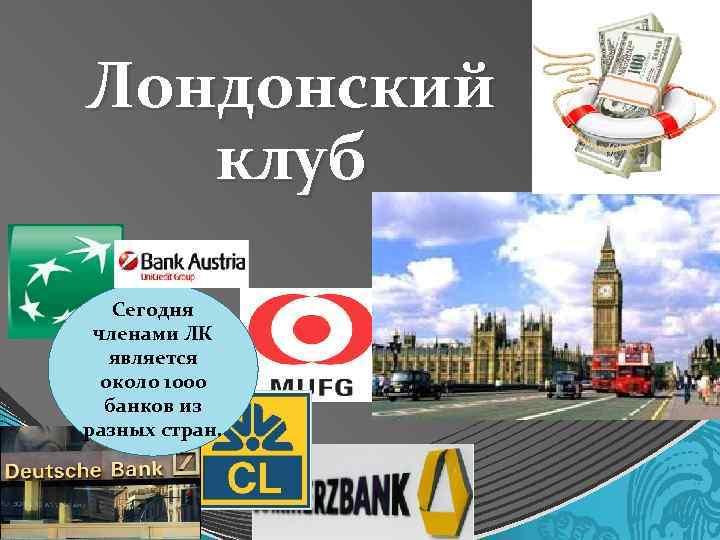 Лондонский клуб Сегодня членами ЛК является около 1000 банков из разных стран.