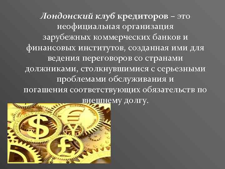 Лондонский клуб кредиторов – это неофициальная организация зарубежных коммерческих банков и финансовых институтов, созданная