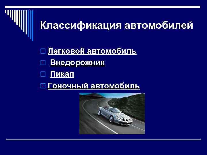 Классификация автомобилей o Легковой автомобиль o Внедорожник o Пикап o Гоночный автомобиль