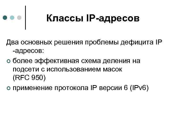 Классы IP-адресов Два основных решения проблемы дефицита IP -адресов: ¢ более эффективная схема деления