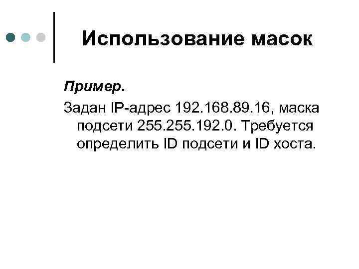 Использование масок Пример. Задан IP-адрес 192. 168. 89. 16, маска подсети 255. 192. 0.