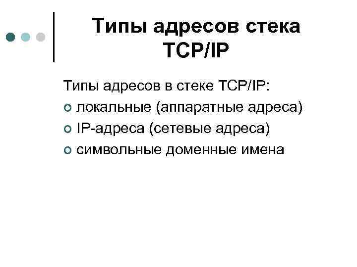 Типы адресов стека TCP/IP Типы адресов в стеке TCP/IP: ¢ локальные (аппаратные адреса) ¢