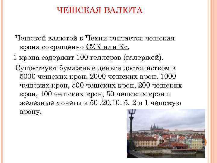 ЧЕШСКАЯ ВАЛЮТА Чешской валютой в Чехии считается чешская крона сокращенно CZK или Kc. 1