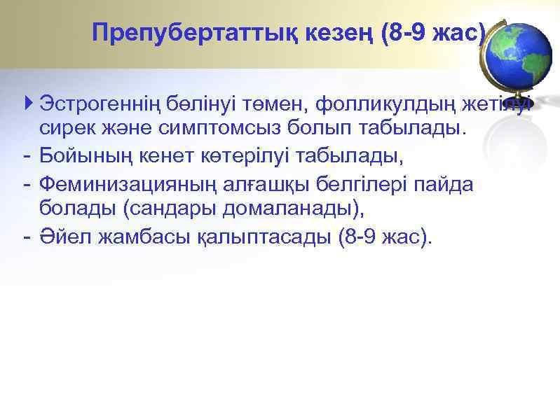 Препубертаттық кезең (8 -9 жас) Эстрогеннің бөлінуі төмен, фолликулдың жетілуі сирек және симптомсыз болып