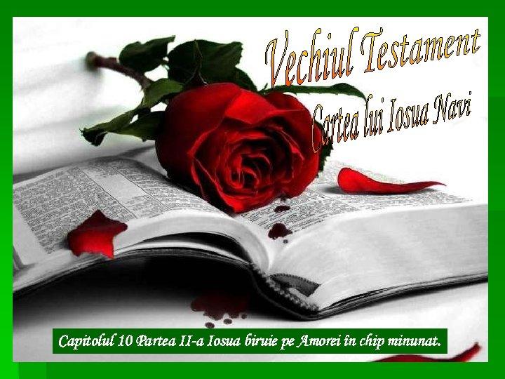 Capitolul 10 Partea II-a Iosua biruie pe Amorei în chip minunat.