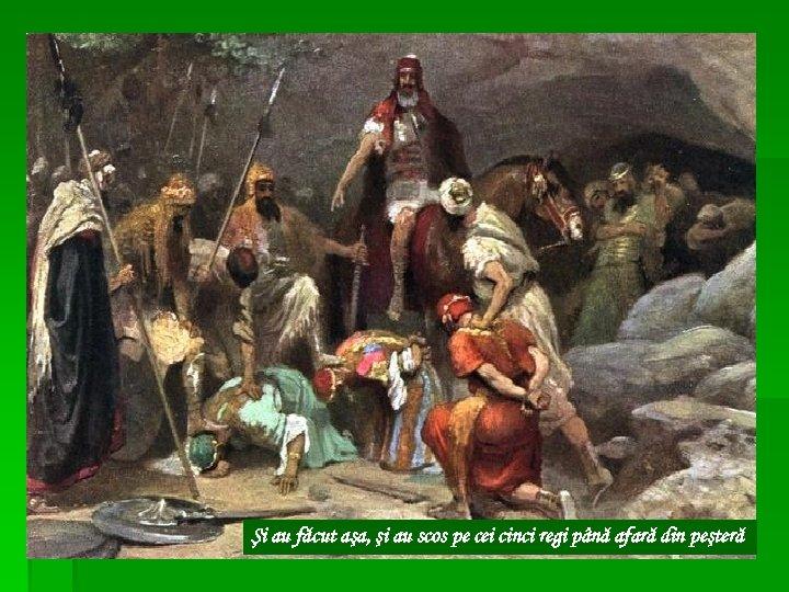 Şi au făcut aşa, şi au scos pe cei cinci regi până afară din