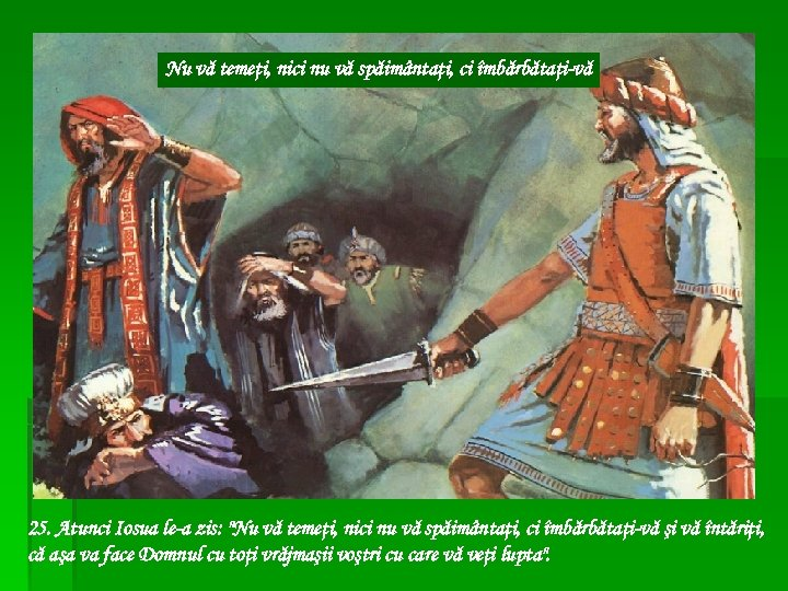 Nu vă temeţi, nici nu vă spăimântaţi, ci îmbărbătaţi-vă 25. Atunci Iosua le-a zis: