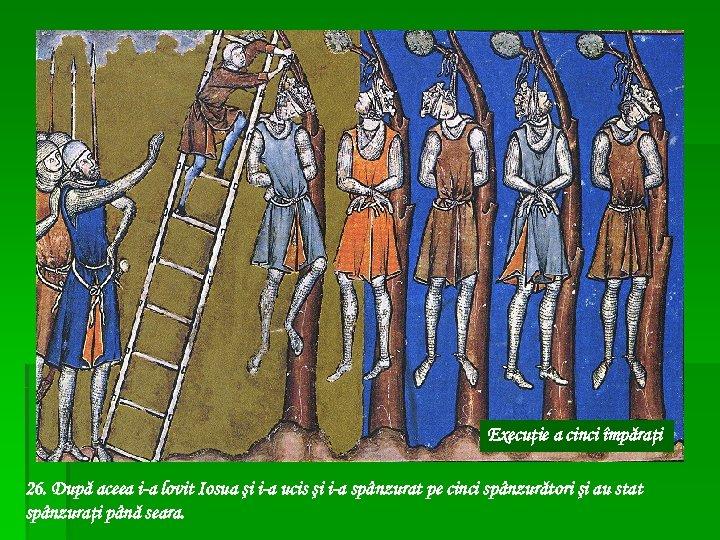 Execuţie a cinci împăraţi 26. După aceea i-a lovit Iosua şi i-a ucis şi