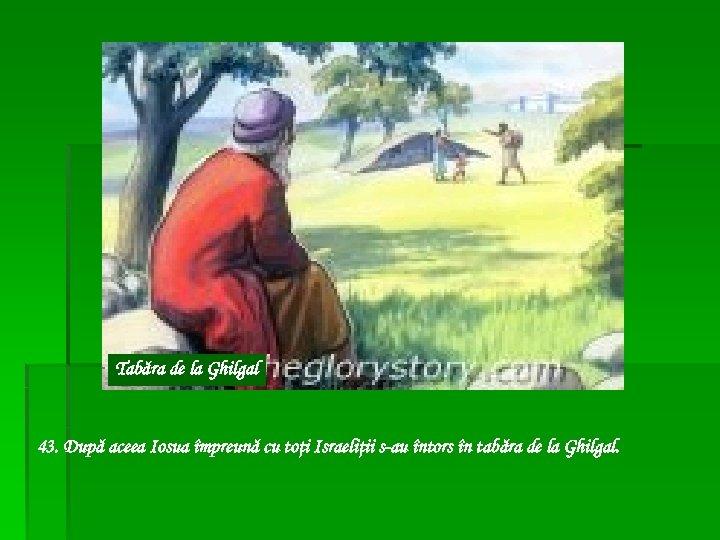 Tabăra de la Ghilgal 43. După aceea Iosua împreună cu toţi Israeliţii s-au întors