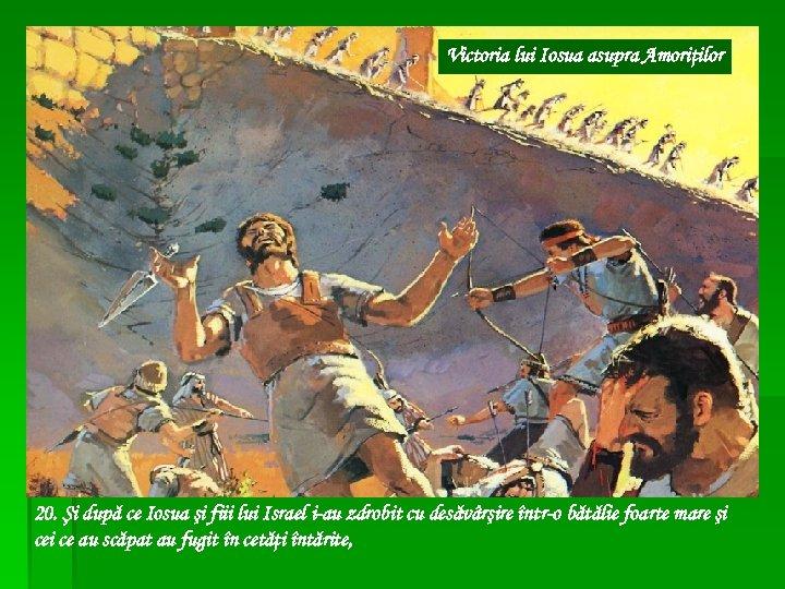 Victoria lui Iosua asupra Amoriţilor 20. Şi după ce Iosua şi fiii lui Israel