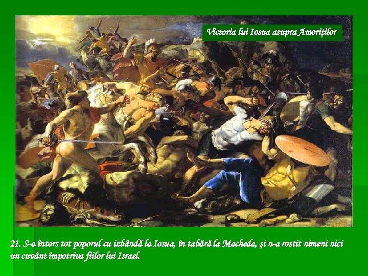 Victoria lui Iosua asupra Amoriţilor 21. S-a întors tot poporul cu izbândă la Iosua,