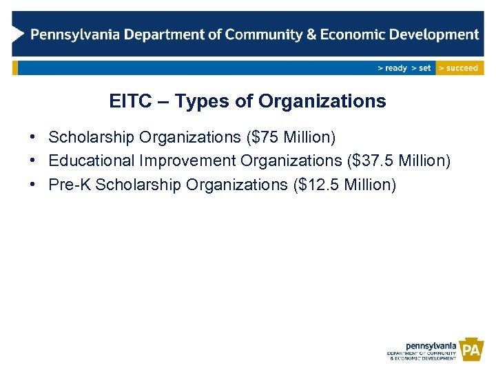 EITC – Types of Organizations • Scholarship Organizations ($75 Million) • Educational Improvement Organizations