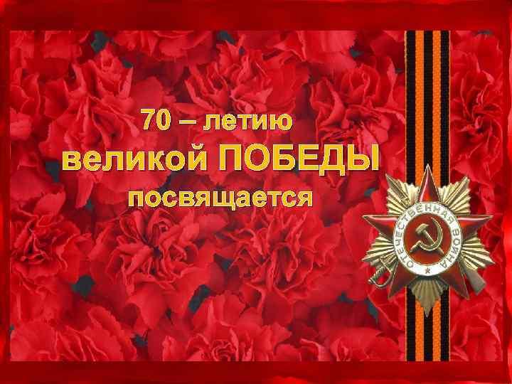 70 – летию великой ПОБЕДЫ посвящается