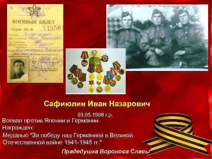 Сафиюлин Иван Назарович 03. 05. 1908 г. р. Воевал против Японии и Германии. Награжден: