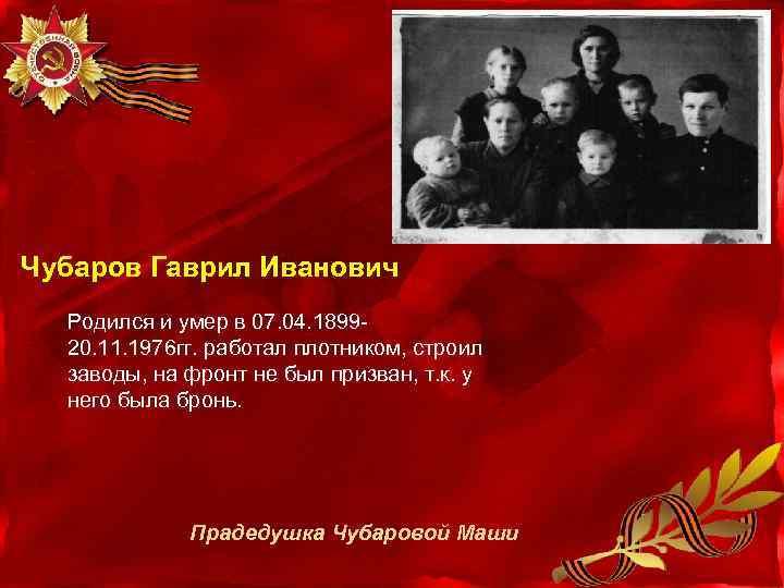 Чубаров Гаврил Иванович Родился и умер в 07. 04. 189920. 11. 1976 гг. работал