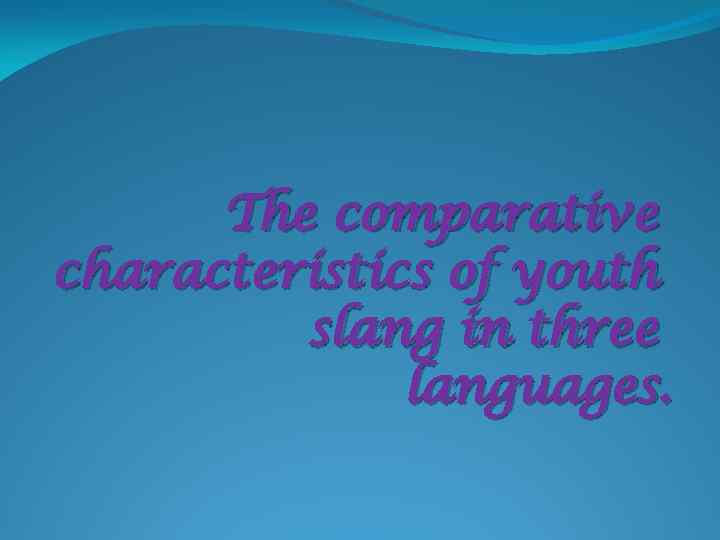 The comparative characteristics of youth slang in three languages.