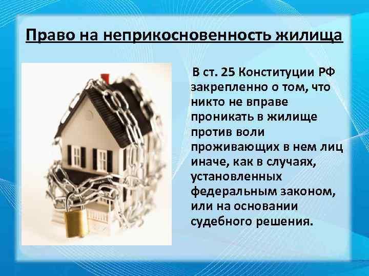 Право на неприкосновенность жилища В ст. 25 Конституции РФ закрепленно о том, что никто