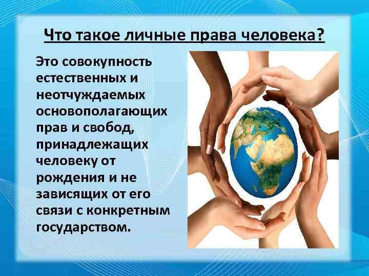 Что такое личные права человека? Это совокупность естественных и неотчуждаемых основополагающих прав и свобод,