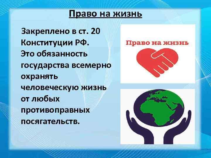 Право на жизнь Закреплено в ст. 20 Конституции РФ. Это обязанность государства всемерно охранять