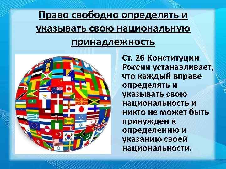 Право свободно определять и указывать свою национальную принадлежность Ст. 26 Конституции России устанавливает, что