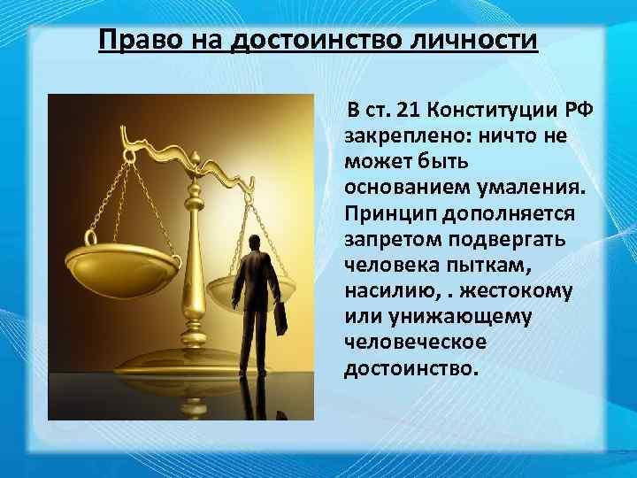 Право на достоинство личности В ст. 21 Конституции РФ закреплено: ничто не может быть